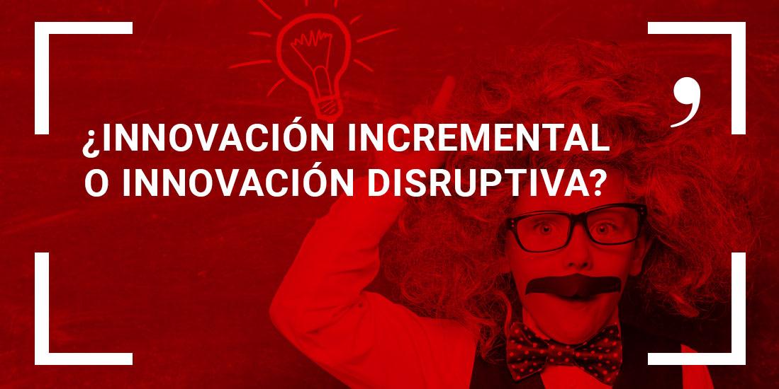 innovacion incremental vs innovacion disruptiva